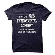 """i am  an ENVIRONMENTAL SCIENTIST - """"i am an ENVIRONMENTAL SCIENTIST, to save time lets just assume that i am never wrong """" shirt is MUST have. Show it off proudly with this tee! (Scientist Tshirts)"""