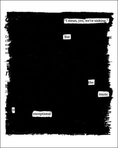 "I mean yes, we're sinking but the music is exceptional. ""Overheard on the Titanic"" by Austin Kleon. (Interesting exercise when you have writer's block - call it ""selective writing!"")"
