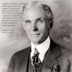 """I believe God is managing affairs and that He doesn't need any advice from me. With God in charge, I believe everything will work out for the best in the end. So what is there to worry about?"" -Henry Ford"