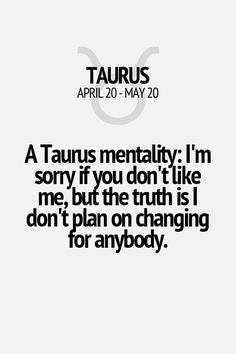 A Taurus mentality: I'm sorry if you don't like me, but the truth is I don't…
