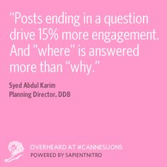 """""""Posts ending in a question drive 15% more engagement. And 'where' is answered more than why."""" Overheard at #CannesLions @DDB Worldwide"""