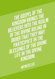The gospel of the kingdom brings the believers into the realm of the divine ruling in order that they may participate in the blessings of the divine life in the divine kingdom. Quote from, Witness Lee, via www.agodman.com