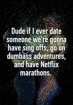"""Dude if I ever date someone we're gonna have sing offs, go on dumbass adventures, and have Netflix marathons. """