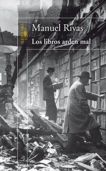 Los libros arden mal / Manuel Rivas     Sinopsis: La pesadilla que vive la ciudad no es una ficción. Sí, es verdad. Están quemando las bibliotecas de los ateneos, del centro de estudios Germinal, del señor Casares... El humo no levanta el vuelo. Es pegajoso. Huele a carme humana