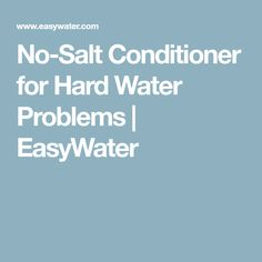 No-Salt Conditioner for Hard Water Problems   EasyWater