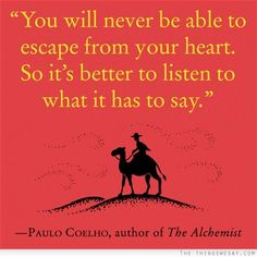 You will never be able to escape from your heart so it's better to listen to what it has to say. - Paulo Coelho, author of The Alchemist. #literary #quotes
