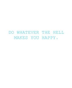 do whatever the hell makes you happy