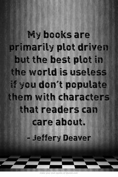 My books are primarily plot driven but the best plot in the world is useless if you don't populate them with characters that readers can care about. -- Jeffery Deaver