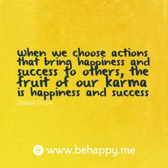 When we choose actions that bring happiness and success to other, the fruit of our karma is happiness and success. ~Deepak Chopra