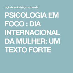 PSICOLOGIA EM FOCO : DIA INTERNACIONAL DA MULHER: UM TEXTO FORTE