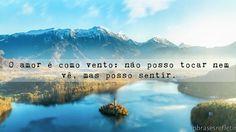 """"""" O amor é como vento: não posso tocar nem vê, mas posso sentir. """""""