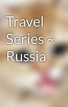 "Read ""Travel Series ~ Russia"""