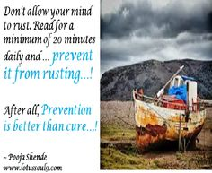 Don't allow your mind to rust. Read for a minimum of 20 minutes daily and … prevent it from rusting…!  After all, Prevention is better than cure…!