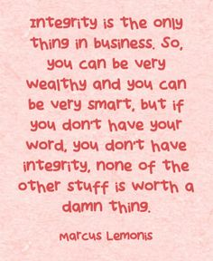 """Marcus Lemonis - CNBC The Profit Season 1, Episode 3 Planet Popcorn.  """"Integrity is the only thing in business. So, you can be very wealthy and you can be very smart, but if you don't have your word, you don't have integrity, none of the other stuff is worth a damn thing""""  http://equallysimple.com/7-business-lessons-from-cnbc-the-profit-by-marcus-lemonis-part-1/"""