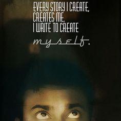 Every story I create, creates me. I write to create myself.