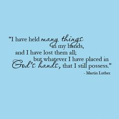 "Martin Luther ""I have held many things in my hands and I have lost them all; but whatever I have placed in God's hands, that I still possess."""