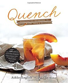 Quench: Handcrafted Beverages to Satisfy Every Taste and Occasion by Ashley English