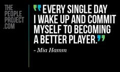 Every single day I wake up and commit myself to becomming a better player - Mia Hamm  http://thepeopleproject.com/share-a-quote.php