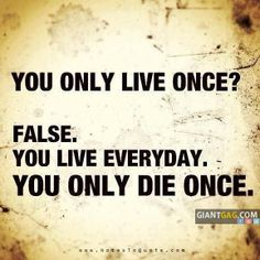 Y.O.L.O. Oh No... False & a terrible thought process indoctrinated into our youth etc. Y.O.D.O.... You Only Die Once or there are definitely consequences that may last a lifetime.  Think Plz!