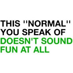Normal? Normal sounds boring. I may be a little bit mad, but then again, all the best people are.