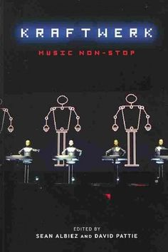 Kraftwerk: Music Non-Stop edited by Sean Albiez and David Pattie Dance Music, Pop Music, Pop Posters, Band Posters, Detroit Techno, Psychedelic Bands, Tv Movie, Non Stop, Musica