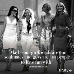 Maybe or girlfriends are our soul mates  and guys are just people to have fun with- Carrie Bradshaw/Sex in the City via InStyle