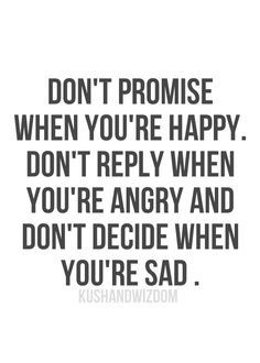 Don't promise when you're happy. don't reply when you are angry and don't decide when you're sad.  Gr8 advice!