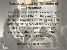 Narcissists must be the center of attention! Even if someone is sick or even dying, it has to be about them. They want the focus on how they are struggling & suffering taking care of the sick person. This is the narcissist's way to get everyone's attention back onto them, where they feel it belongs.
