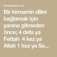 Bir kimsenin dilini bağlamak için yanına gitmeden önce; 4 defa ya Fettah 4 kez ya Allah 1 kez ya Semken ya ehken oku dile ne isters...
