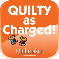 Quilty as Charged! Quilty Quotes are free from Quiltmaker to use and enjoy. See them all here: http://www.quiltmaker.com/columns/quilty_quotes.html