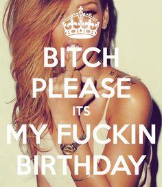 BITCH PLEASE ITS MY FUCKIN BIRTHDAY