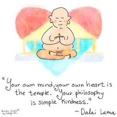 Your own mind, your own heart is the temple Your philosophy is simple kindness. Dalai Lama