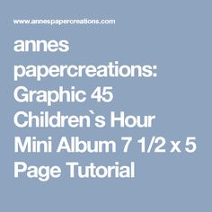 annes papercreations: Graphic 45 Children`s Hour Mini Album 7 1/2 x 5 Page Tutorial