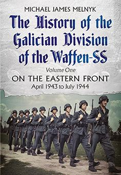The History of the Galician Division of the Waffen SS: On the Eastern Front: April 1943 to July 1944 by [Melnyk, Michael James]