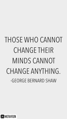 Those who cannot change their minds cannot change anything. -George Bernard Shaw