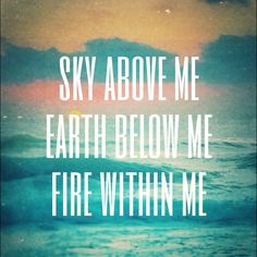 Sky above me * Earth below me * Fire within me <3