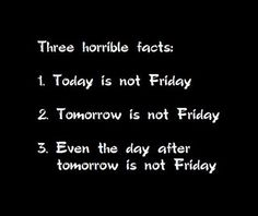 I work 4 days a week and people ask why I take off Thursday and not Friday. Well Monday is always Monday but Tuesday is Thursday, Wednesday is Friday and Friday is Friday! I like it that way.