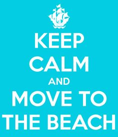 KEEP CALM AND MOVE TO THE BEACH~Yes