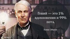 Гений — это 1% вдохновения и 99% пота. Томас Эдисон