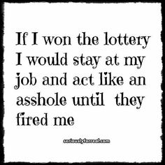 If I won the lottery I would stay at my job & act like an asshole until they fired me