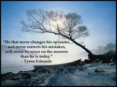 """He that never changes his opinions, and never corrects his mistakes, will never be wiser on the morrow than he is today."" - Tyron Edwards"