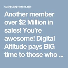 Another member over $2 Million in sales! You're awesome! Digital Altitude pays BIG time to those who produce and bring producers!