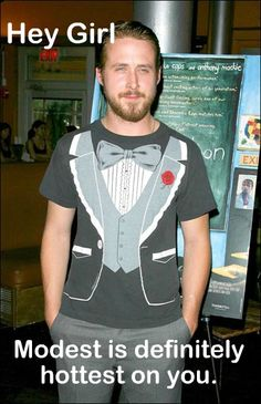 Ryan Gosling - Hey girl, modest is definitely hottest on you! #funny