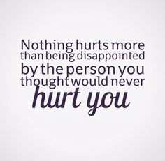 Nothing hurts more than being disappointed by the person you thought would never hurt you. #love #quotes