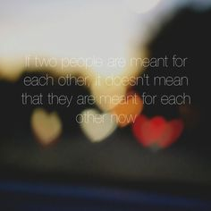 if two people are meant for each other, it doesn't mean that they are meant for each other now...