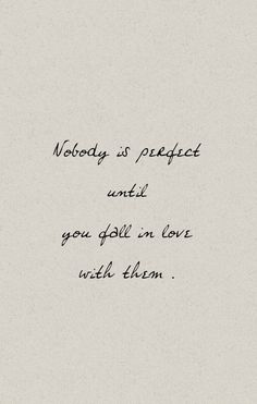 nobody is perfect until you fall in love with them