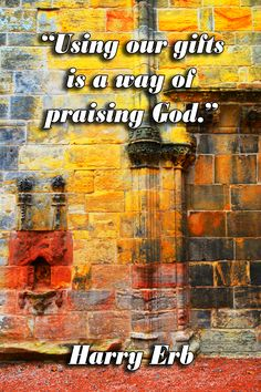 Using our gifts is a way of praising God.  Harry Erb