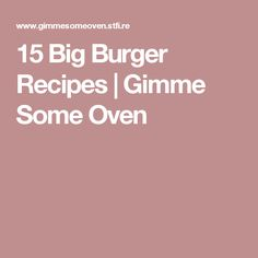 15 Big Burger Recipes | Gimme Some Oven