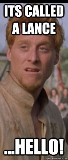 Its called a lance...hello! Wart, A Knights Tale << Oh how this hothead makes me laugh!