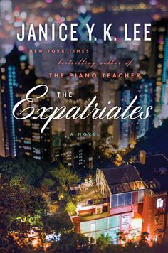 THE EXPATRIATES by Janice Y.K. Lee -- From the author of the New York Times bestseller The Piano Teacher, a beautiful, transporting novel about motherhood, marriage, and friendship.